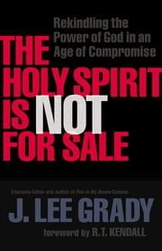 The Holy Spirit Is Not for Sale - Rekindling the Power of God in an Age of Compromise ebook by J. Lee Grady