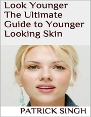 Look Younger: The Ultimate Guide to Younger Looking Skin ebook by Patrick Singh