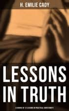 Lessons in Truth: A Course of 12 Lessons in Practical Christianity - How to Enhance Your Confidence and Your Inner Power & How to Improve Your Spiritual Development ebook by H. Emilie Cady