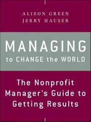 Managing to Change the World - The Nonprofit Manager's Guide to Getting Results ebook by Alison Green,Jerry Hauser