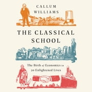 The Classical School - The Birth of Economics in 20 Enlightened Lives Áudiolivro by Callum Williams