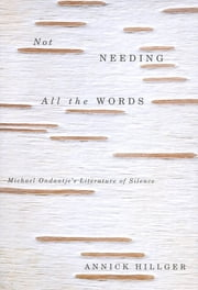 Not Needing all the Words - Michael Ondaatje's Literature of Silence ebook by Annick Hillger