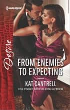 From Enemies to Expecting - An Enemies to Lovers Romance ebook by Kat Cantrell