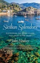 Sicilian Splendors - Discovering the Secret Places That Speak to the Heart ebook by John Keahey