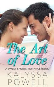 The Art of Love: A Sweet Sports Romance Book ebook by Kalyssa Powell