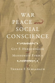 War, Peace, and Social Conscience - Guy F. Hershberger and Mennonite Ethics ebook by Theron F Schlabach