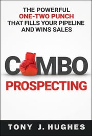 Combo Prospecting - The Powerful One-Two Punch That Fills Your Pipeline and Wins Sales ebook by Tony Hughes