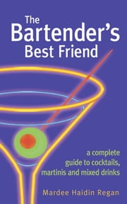 The Bartender's Best Friend - A Complete Guide to Cocktails, Martinis, and Mixed Drinks ebook by Mardee Haidin Regan