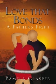Love that Bonds - A Fathers Fight ebook by Pamela Glasper