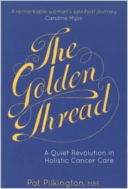 The Golden Thread - A Quiet Revolution in Holistic Cancer Care ebook by Felicity Biggart, Pat Pilkington, Caroline Myss