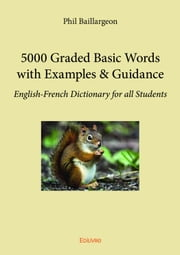 5000 Graded Basic Words with Examples & Guidance - English-French Dictionary for all Students eBook by Phil Baillargeon