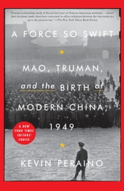 A Force So Swift - Mao, Truman, and the Birth of Modern China, 1949 ebook by Kevin Peraino