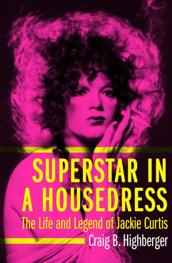 Superstar in a Housedress - The Life and Legend of Jackie Curtis ebook by Craig B. Highberger