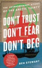Don't Trust, Don't Fear, Don't Beg - The Extraordinary Story of the Arctic Thirty ebook by Ben Stewart