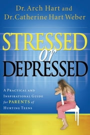 Stressed or Depressed - A Practical and Inspirational Guide for Parents of Hurting Teens ebook by Archibald Hart, Catherine Hart Weber