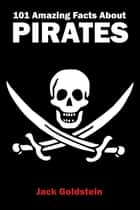 101 Amazing Facts about Pirates ebook by Jack Goldstein