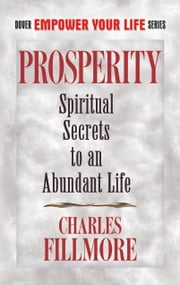 Prosperity - Spiritual Secrets to an Abundant Life ebook by Charles Fillmore