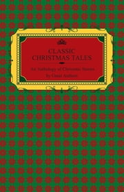 Classic Christmas Tales - An Anthology of Christmas Stories by Great Authors Including Hans Christian Andersen, Leo Tolstoy, L. Frank Baum, Fyodor Dostoyevsky, and O. Henry ebook by Various Authors