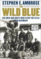 The Wild Blue - The Men and Boys Who Flew the B-24s Over Germany 1944-1945 ebook by Stephen E. Ambrose