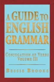 A Guide To English Grammar - Conjugation of Verbs Volume 3 ebook by Bessie Brooks