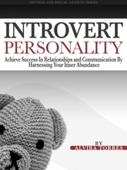 Introvert Personality: Achieve Success In Relationships and Communication by Harnessing Your Inner Abundance ebook by Alvira Torres