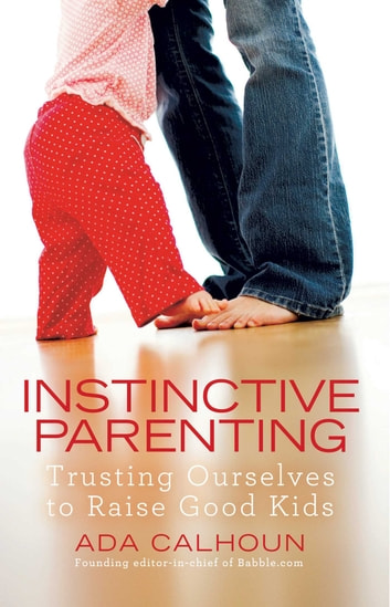 Instinctive Parenting - Trusting Ourselves to Raise Good Kids ebook by Ada Calhoun