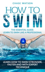 How To Swim: Learn to Swim Stronger, Faster & with Expert Technique ebook by Chase Watson