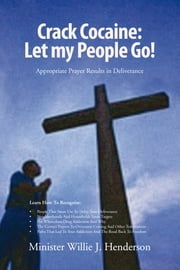 Crack Cocaine: Let my People Go! - Appropriate Prayer Results in Deliverance ebook by Minister Willie J. Henderson