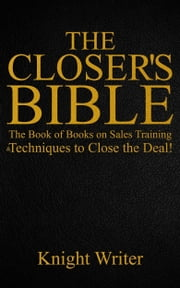 The Closer's Bible: The Book of Books on Sales Training & Techniques to Close the Deal! ebook by Knight Writer