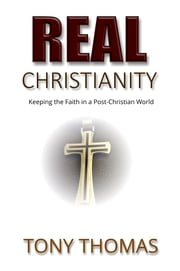 Real Christianity: Keeping the Faith in a Post-Christian World ebook by Tony Thomas