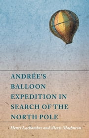 Andrée's Balloon Expedition in Search of the North Pole ebook by Henri Lachambre