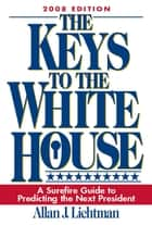 The Keys to the White House - A Surefire Guide to Predicting the Next President ebook by Allan J. Lichtman