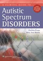 A Clinical Guide to Autism Spectrum Disorders ebook by Patricia Evans,Mary Ann Morris