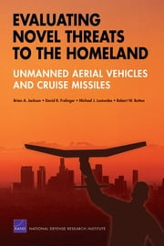 Evaluating Novel Threats to the Homeland - Unmanned Aerial Vehicles and Cruise Missiles ebook by Brian A. Jackson,David R. Frelinger,Michael J. Lostumbo,Robert W. Button