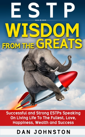 ESTP Wisdom From The Greats: Successful and Strong ESTPs Speaking On Living Life To The Fullest, Love, Happiness, Wealth and Success ebook by Dan Johnston