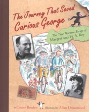 The Journey That Saved Curious George - The True Wartime Escape of Margret and H.A. Rey ebook by Allan Drummond,Louise Borden