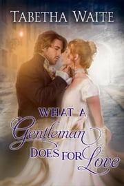 What a Gentleman Does for Love - Ways of Love Series, #5 ebook by Tabetha Waite