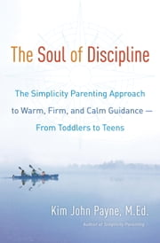 The Soul of Discipline - The Simplicity Parenting Approach to Warm, Firm, and Calm Guidance- From Toddlers to Teens ebook by Kim John Payne