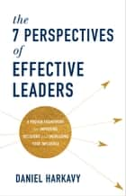 The 7 Perspectives of Effective Leaders - A Proven Framework for Improving Decisions and Increasing Your Influence ebook by Daniel Harkavy