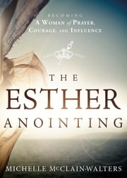 The Esther Anointing - Becoming a Woman of Prayer, Courage, and Influence ebook by Michelle McClain-Walters