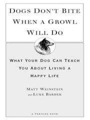 Dogs Don't Bite When a Growl Will Do - What Your Dog Can Teach You About Living a Happy Life ebook by Matt Weinstein,Luke Barber