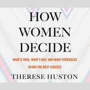 How Women Decide - What's True, What's Not, and What Strategies Spark the Best Choices audiobook by Therese Huston