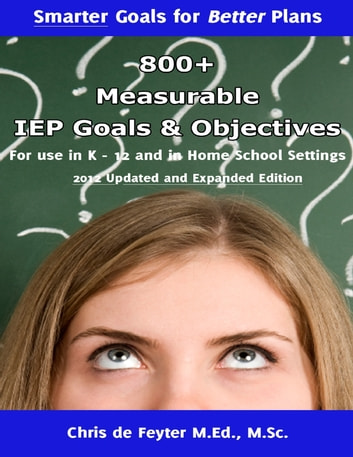 800+ Measurable IEP Goals and Objectives for Use in K-12 and in Home School Settings ebook by Chris de Feyter M.Ed., M.Sc.