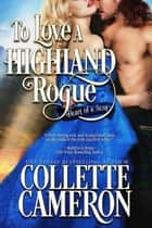 To Love a Highland Rogue - A Historical Scottish Romance ebook by Collette Cameron