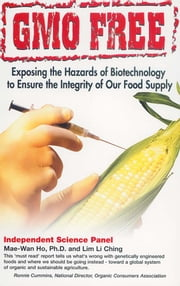 GMO Free - Exposing the Hazards of Biotechnology to Ensure the Integrity of Our Food Supply ebook by Mae-Wan Ho,Lim Li Ching