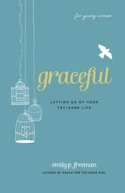 Graceful (For Young Women) - Letting Go of Your Try-Hard Life ebook by Emily P. Freeman