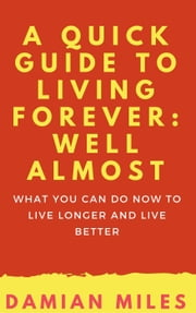 A Quick Guide To Living Forever: Well Almost ebook by Damian Miles