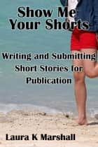 Show Me Your Shorts: Writing and Submitting Short Stories for Publication ebook by Laura K Marshall