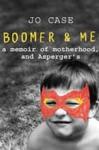 Boomer and Me - Memoir of an Asperger's Mum ebook by Jo Case