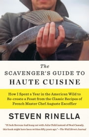 The Scavenger's Guide to Haute Cuisine - How I Spent a Year in the American Wild to Re-create a Feast from the Classic Recipes of French Master Chef Auguste Escoffier ebook by Steven Rinella